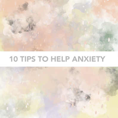 10 TIPS TO HELP ANXIETY